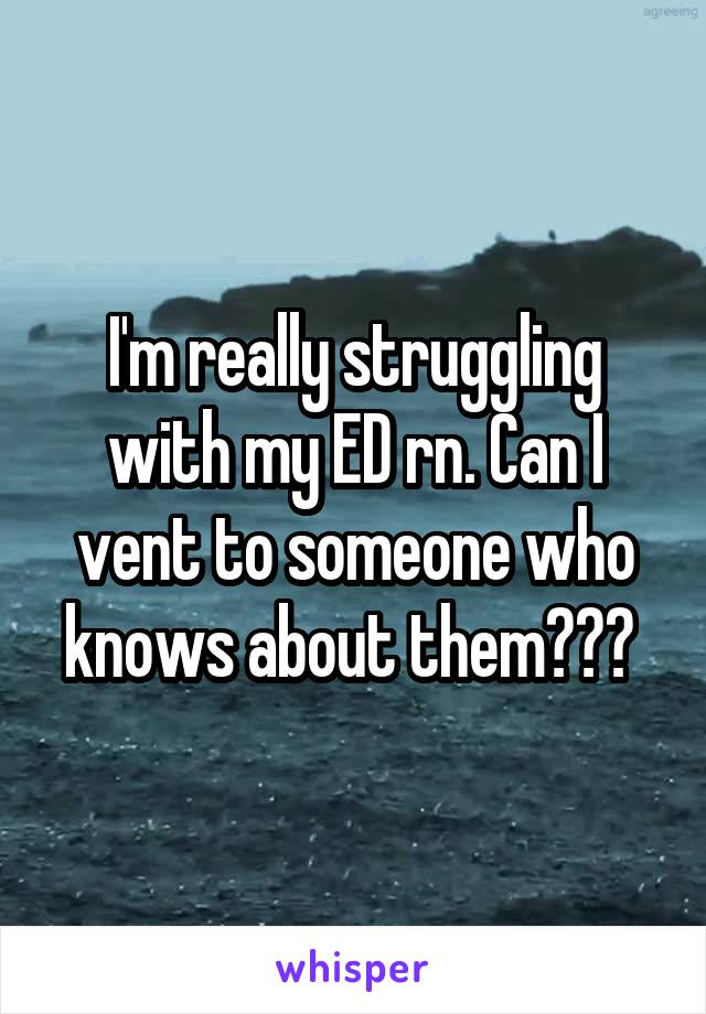 I'm really struggling with my ED rn. Can I vent to someone who knows about them???