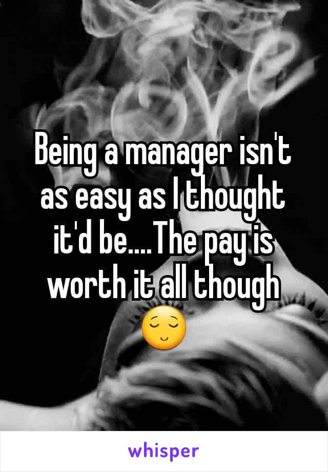 Being a manager isn't as easy as I thought it'd be....The pay is worth it all though😌