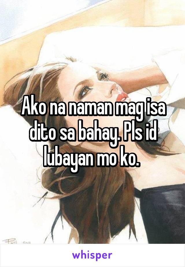Ako na naman mag isa dito sa bahay. Pls id lubayan mo ko.