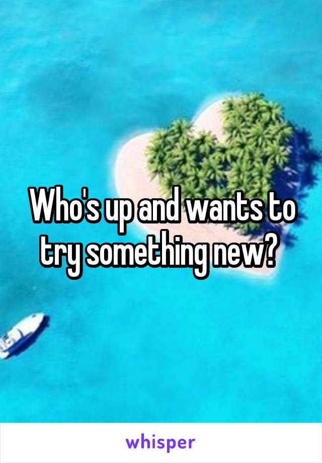 Who's up and wants to try something new?