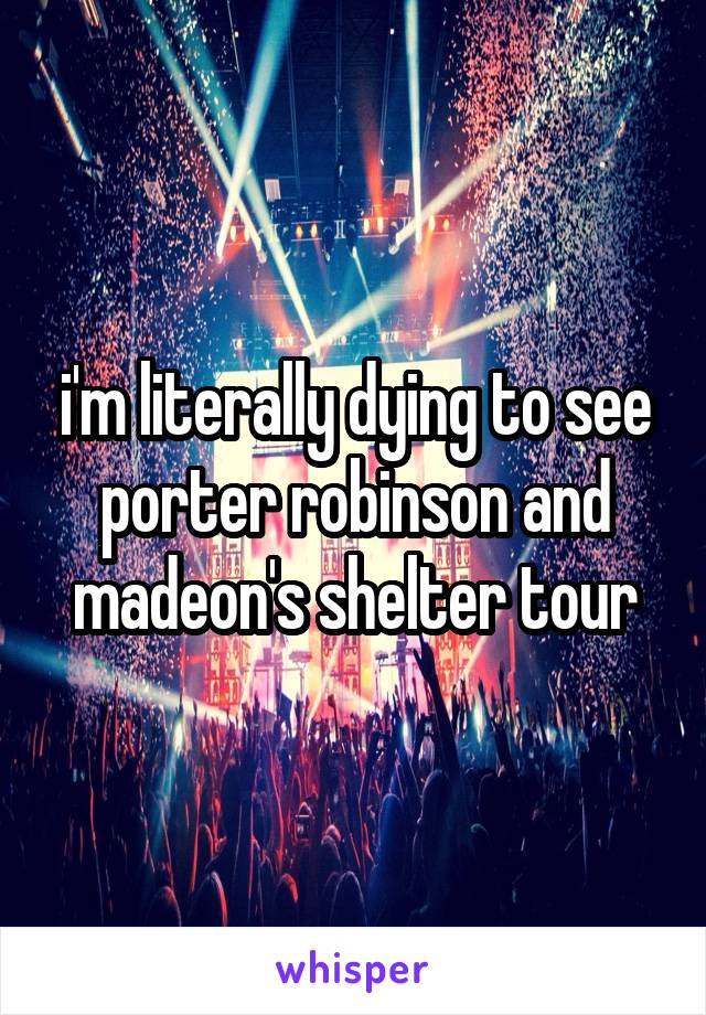 i'm literally dying to see porter robinson and madeon's shelter tour