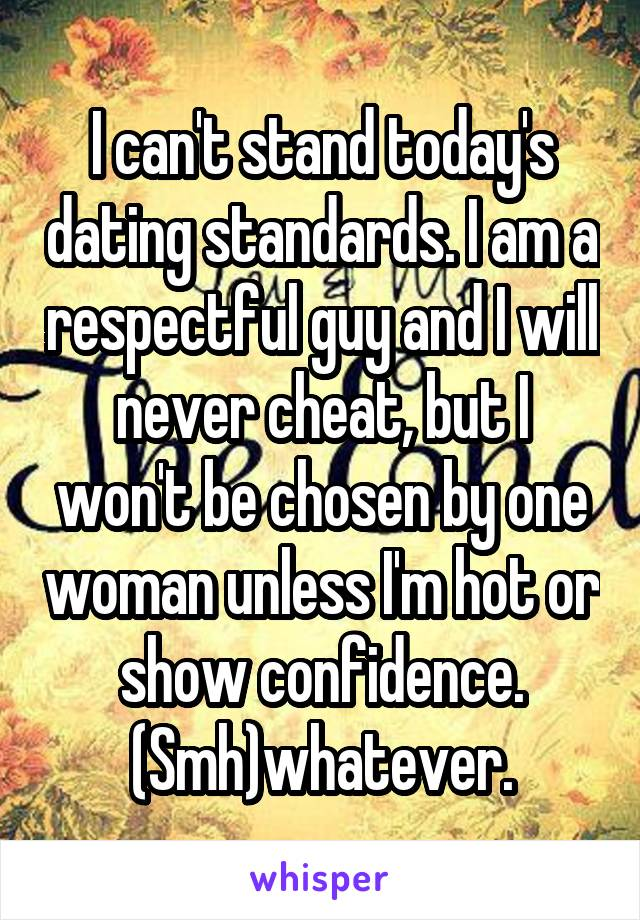 I can't stand today's dating standards. I am a respectful guy and I will never cheat, but I won't be chosen by one woman unless I'm hot or show confidence. (Smh)whatever.