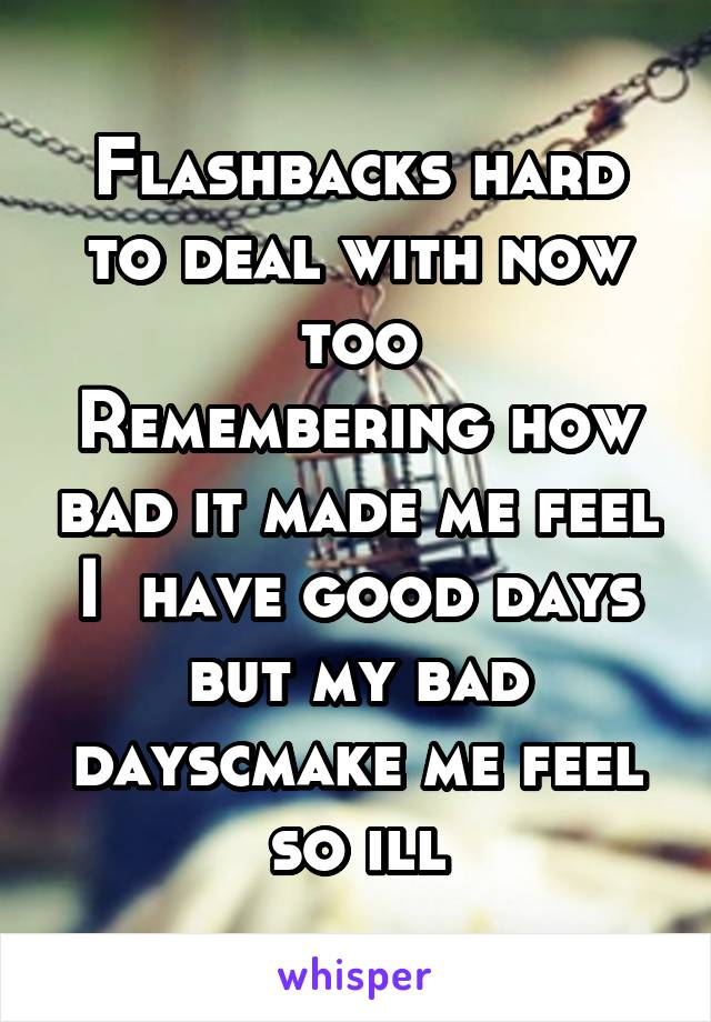 Flashbacks hard to deal with now too Remembering how bad it made me feel I  have good days but my bad dayscmake me feel so ill