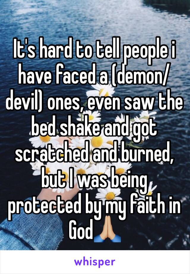 It's hard to tell people i have faced a (demon/devil) ones, even saw the bed shake and got scratched and burned, but I was being protected by my faith in God🙏🏼