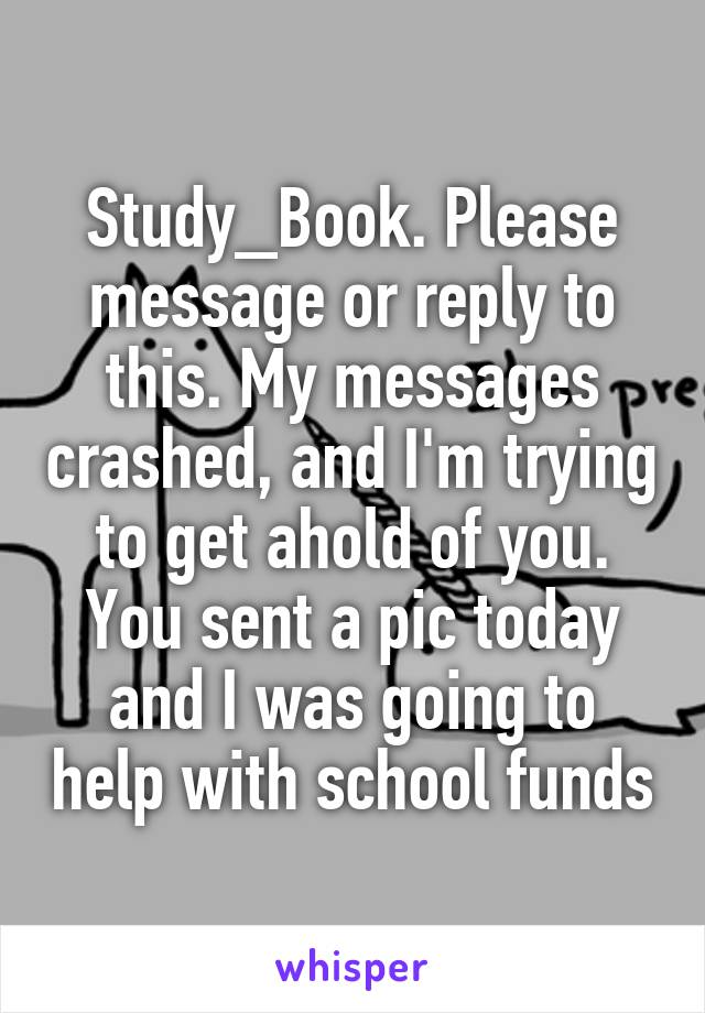 Study_Book. Please message or reply to this. My messages crashed, and I'm trying to get ahold of you. You sent a pic today and I was going to help with school funds