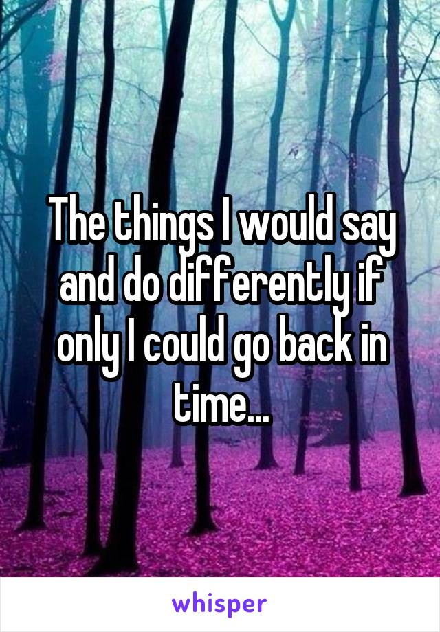 The things I would say and do differently if only I could go back in time...