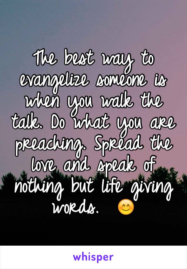 The best way to evangelize someone is when you walk the talk. Do what you are preaching. Spread the love and speak of nothing but life giving words.  😊
