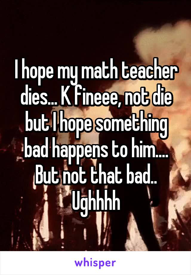 I hope my math teacher dies... K fineee, not die but I hope something bad happens to him.... But not that bad.. Ughhhh