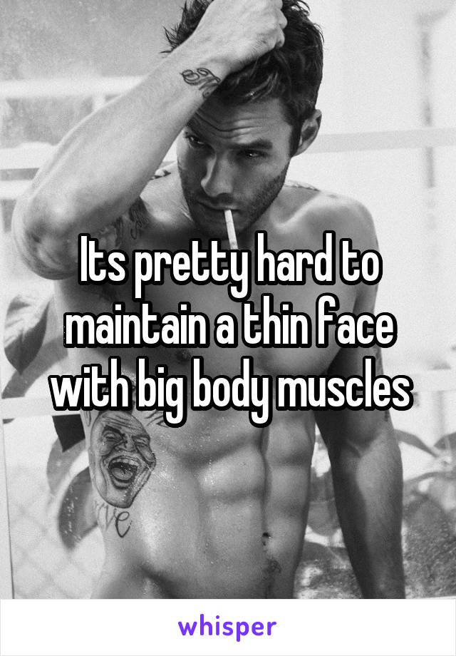 Its pretty hard to maintain a thin face with big body muscles