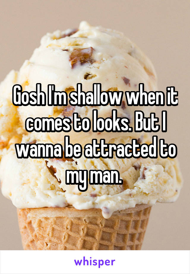 Gosh I'm shallow when it comes to looks. But I wanna be attracted to my man.