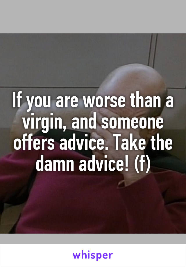 If you are worse than a virgin, and someone offers advice. Take the damn advice! (f)
