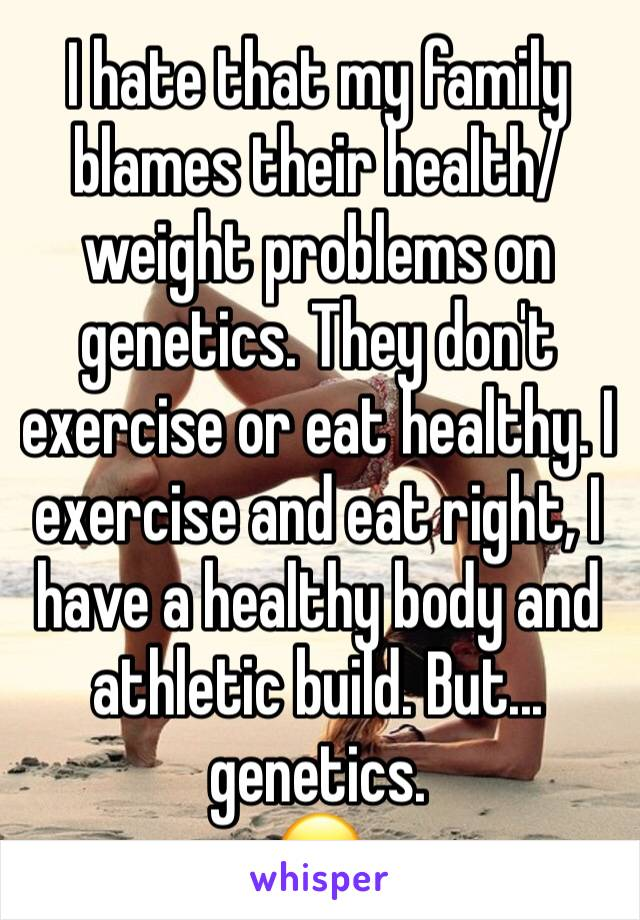 I hate that my family blames their health/weight problems on genetics. They don't exercise or eat healthy. I exercise and eat right, I have a healthy body and athletic build. But... genetics. 😑