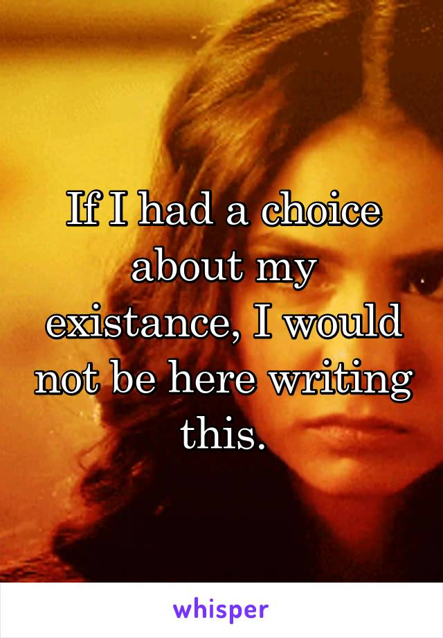 If I had a choice about my existance, I would not be here writing this.