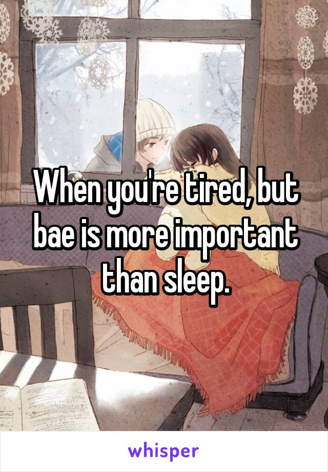 When you're tired, but bae is more important than sleep.