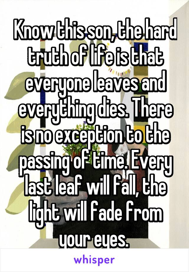 Know this son, the hard truth of life is that everyone leaves and everything dies. There is no exception to the passing of time. Every last leaf will fall, the light will fade from your eyes.