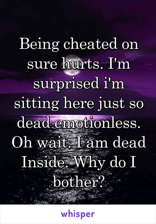 Being cheated on sure hurts. I'm surprised i'm sitting here just so dead emotionless. Oh wait. I am dead Inside. Why do I bother?