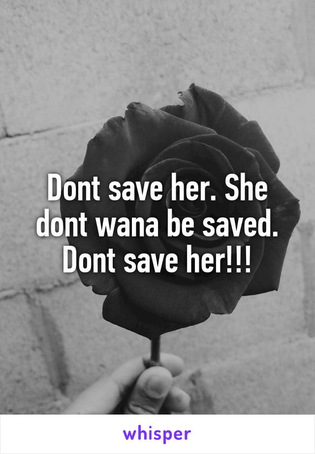 Dont save her. She dont wana be saved. Dont save her!!!