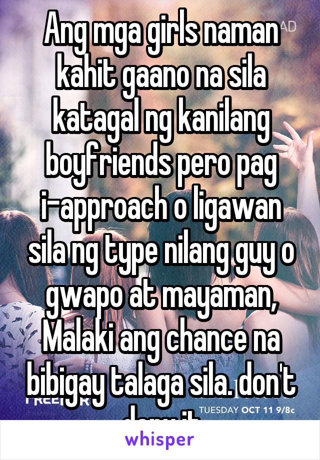 Ang mga girls naman kahit gaano na sila katagal ng kanilang boyfriends pero pag i-approach o ligawan sila ng type nilang guy o gwapo at mayaman, Malaki ang chance na bibigay talaga sila. don't deny it