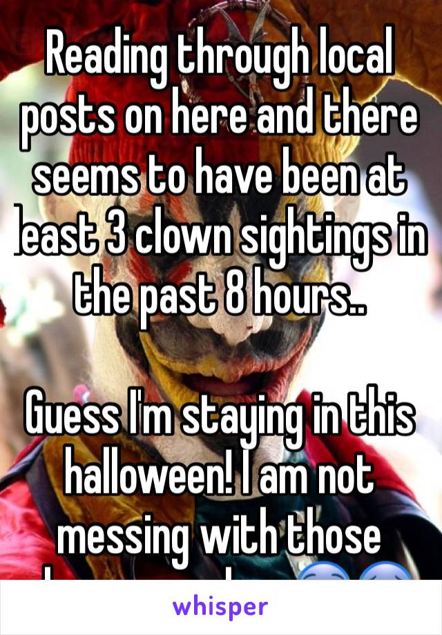 Reading through local posts on here and there seems to have been at least 3 clown sightings in the past 8 hours..   Guess I'm staying in this halloween! I am not messing with those clowny psychos 😨😰