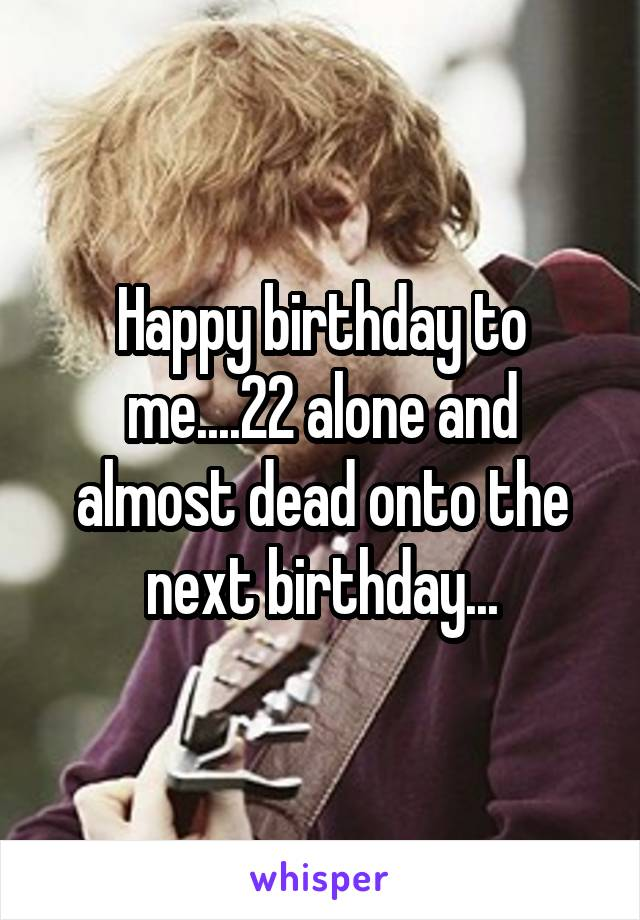 Happy birthday to me....22 alone and almost dead onto the next birthday...
