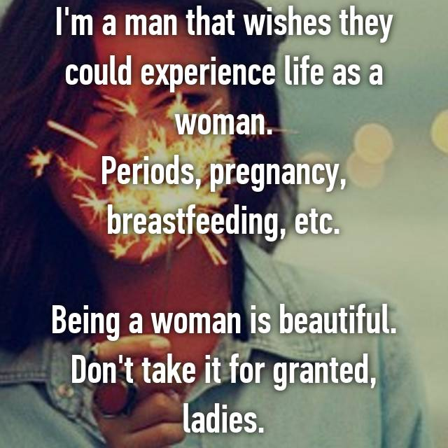 I'm a man that wishes they could experience life as a woman. Periods, pregnancy, breastfeeding, etc.  Being a woman is beautiful. Don't take it for granted, ladies.