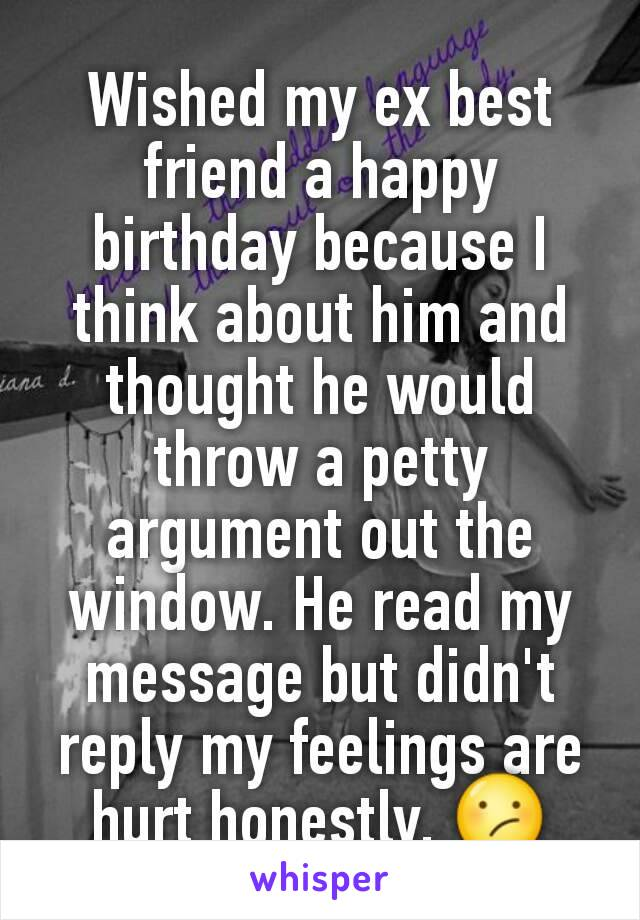 Wished my ex best friend a happy birthday because I think about him and thought he would throw a petty argument out the window. He read my message but didn't reply my feelings are hurt honestly. 😕