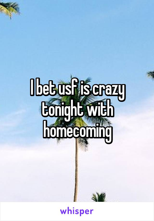 I bet usf is crazy tonight with homecoming