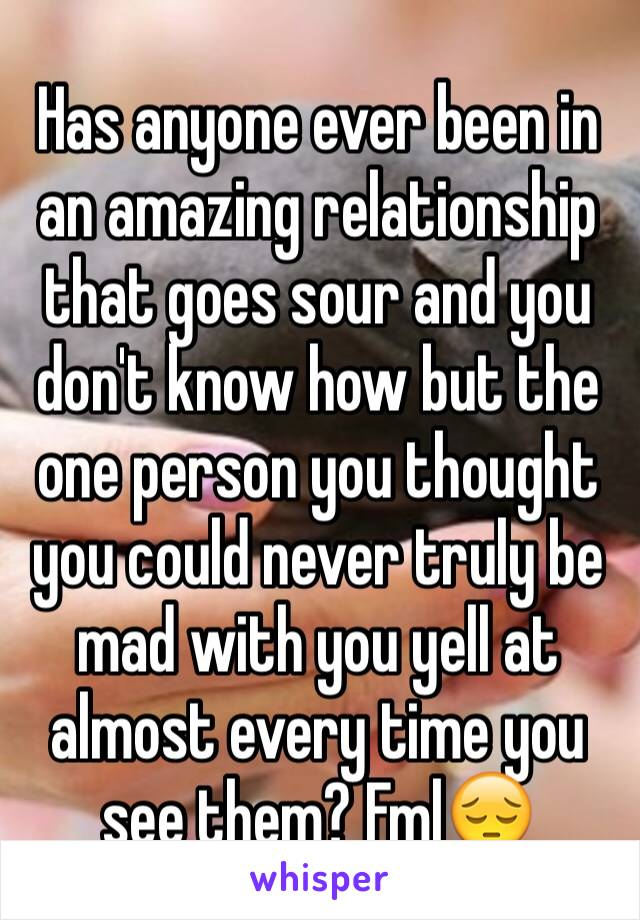 Has anyone ever been in an amazing relationship that goes sour and you don't know how but the one person you thought you could never truly be mad with you yell at almost every time you see them? Fml😔