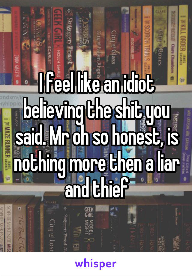 I feel like an idiot believing the shit you said. Mr oh so honest, is nothing more then a liar and thief