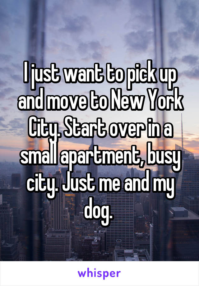 I just want to pick up and move to New York City. Start over in a small apartment, busy city. Just me and my dog.
