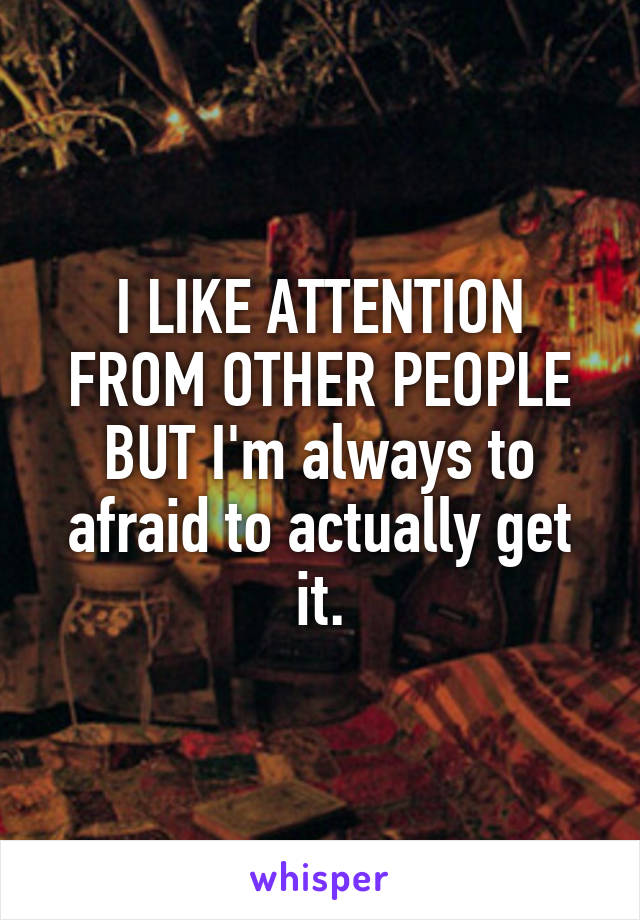 I LIKE ATTENTION FROM OTHER PEOPLE BUT I'm always to afraid to actually get it.