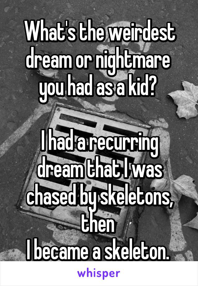 What's the weirdest dream or nightmare  you had as a kid?   I had a recurring dream that I was chased by skeletons, then  I became a skeleton.