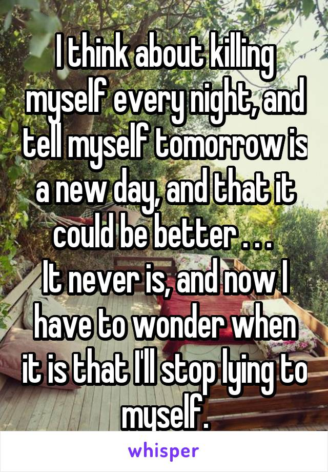 I think about killing myself every night, and tell myself tomorrow is a new day, and that it could be better . . .  It never is, and now I have to wonder when it is that I'll stop lying to myself.