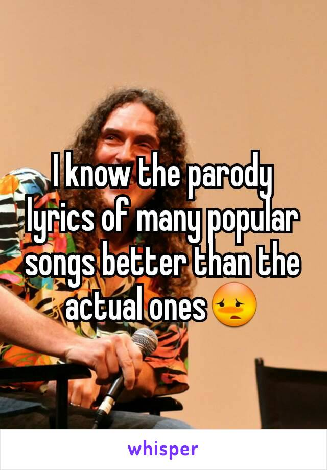 I know the parody lyrics of many popular songs better than the actual ones😳