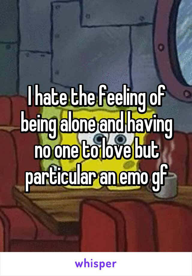 I hate the feeling of being alone and having no one to love but particular an emo gf