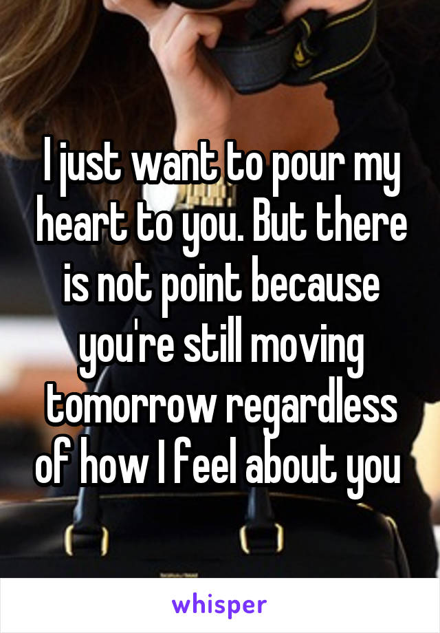I just want to pour my heart to you. But there is not point because you're still moving tomorrow regardless of how I feel about you