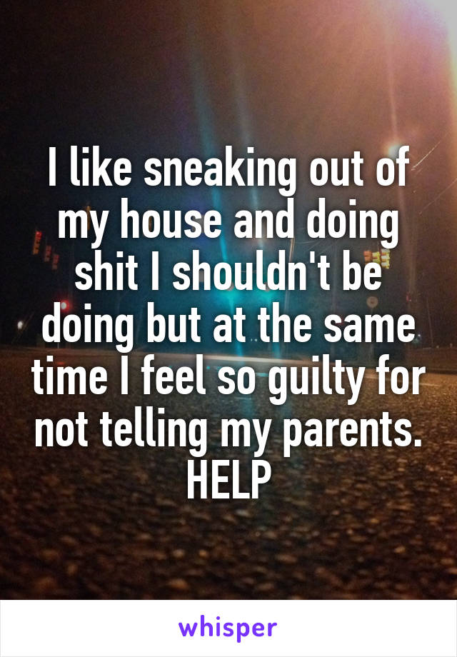 I like sneaking out of my house and doing shit I shouldn't be doing but at the same time I feel so guilty for not telling my parents. HELP