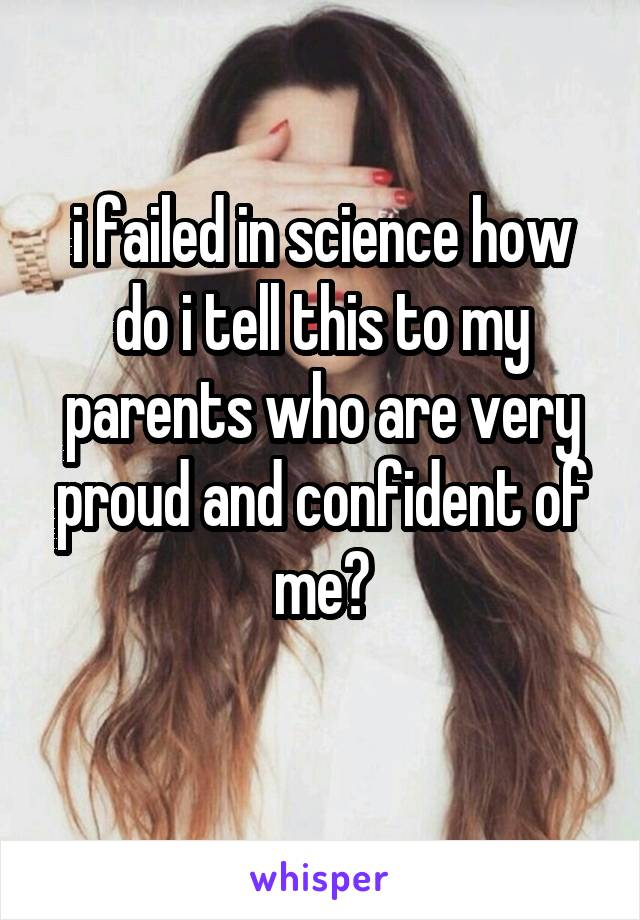 i failed in science how do i tell this to my parents who are very proud and confident of me?