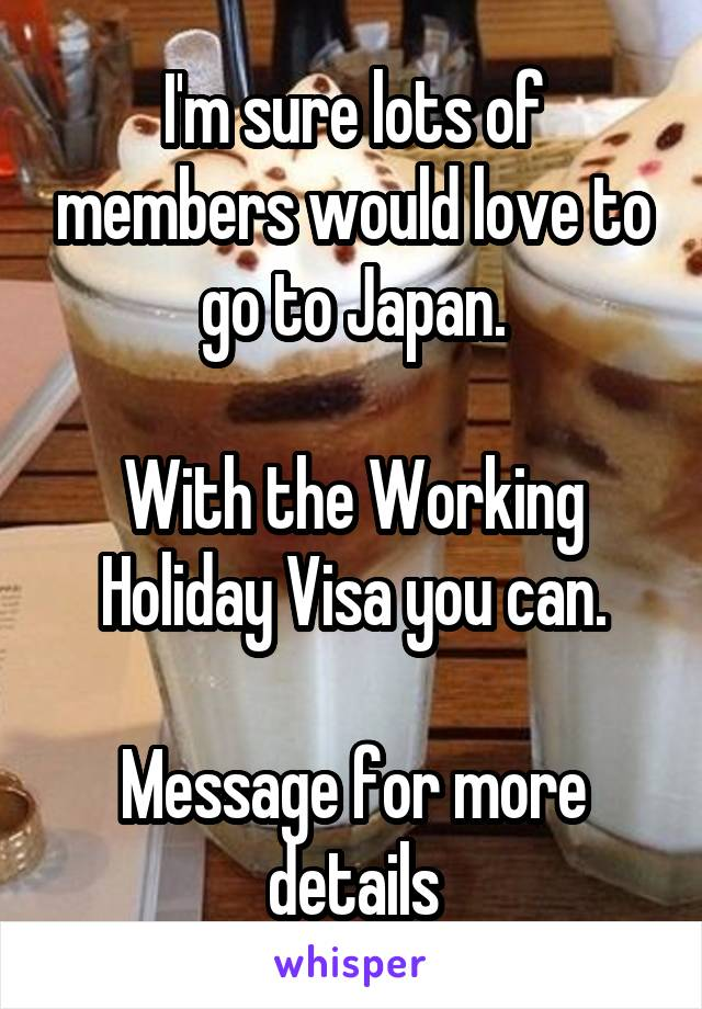 I'm sure lots of members would love to go to Japan.  With the Working Holiday Visa you can.  Message for more details
