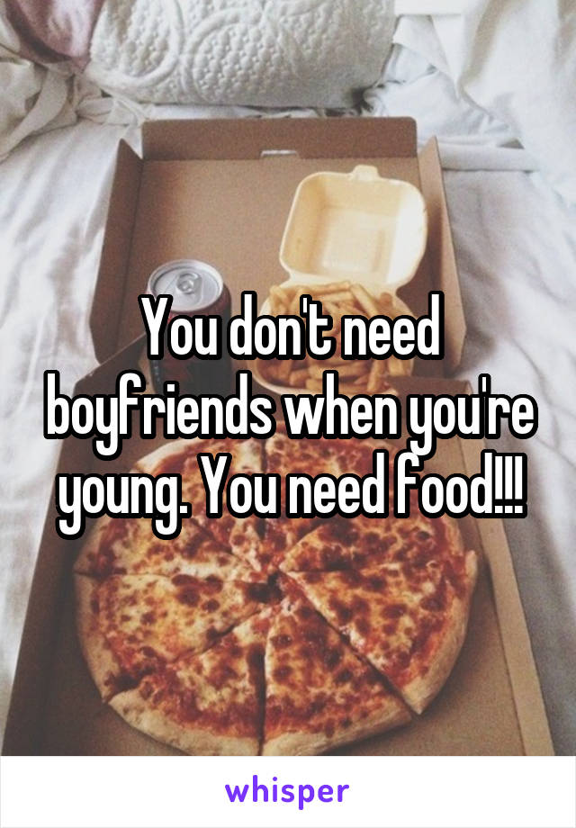 You don't need boyfriends when you're young. You need food!!!