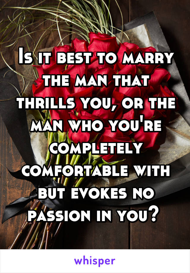 Is it best to marry the man that thrills you, or the man who you're completely comfortable with but evokes no passion in you?