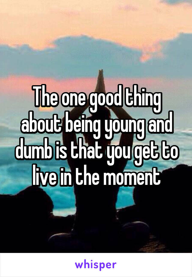 The one good thing about being young and dumb is that you get to live in the moment
