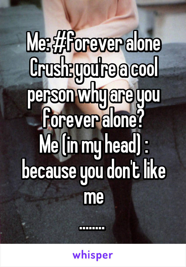 Me: #forever alone Crush: you're a cool person why are you forever alone? Me (in my head) : because you don't like me ........