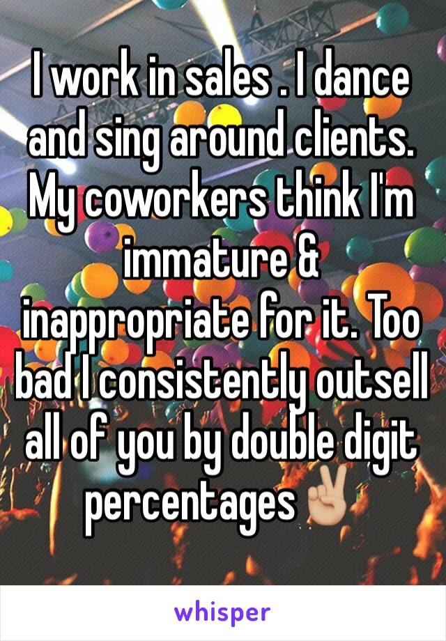 I work in sales . I dance and sing around clients. My coworkers think I'm immature & inappropriate for it. Too bad I consistently outsell all of you by double digit percentages✌🏼️