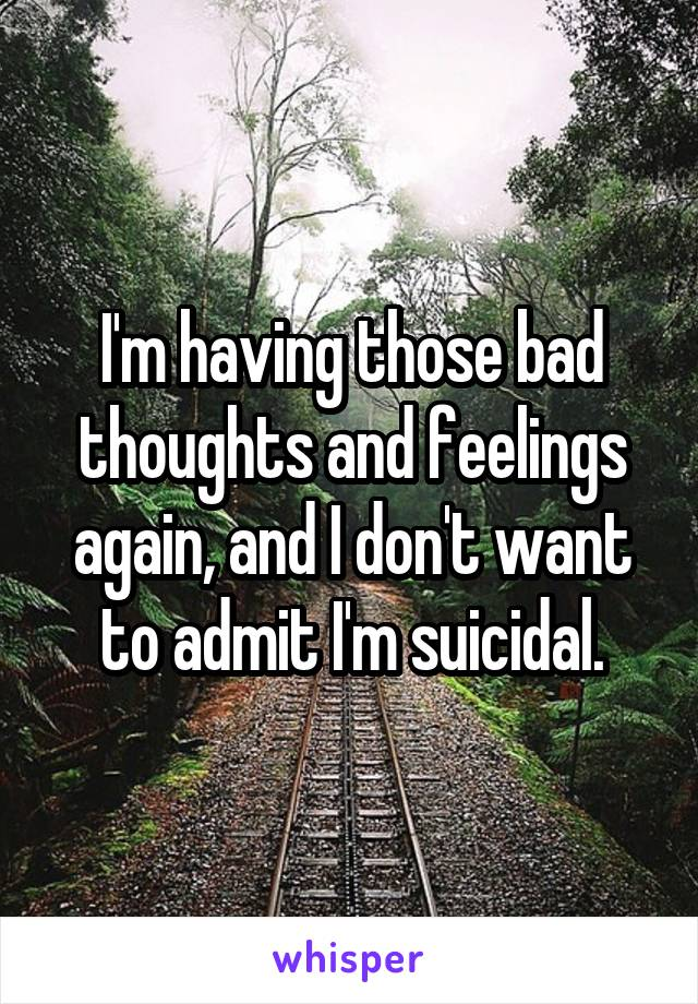 I'm having those bad thoughts and feelings again, and I don't want to admit I'm suicidal.
