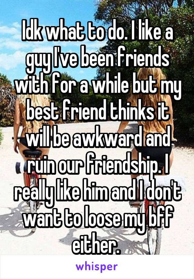 Idk what to do. I like a guy I've been friends with for a while but my best friend thinks it will be awkward and ruin our friendship. I really like him and I don't want to loose my bff either.