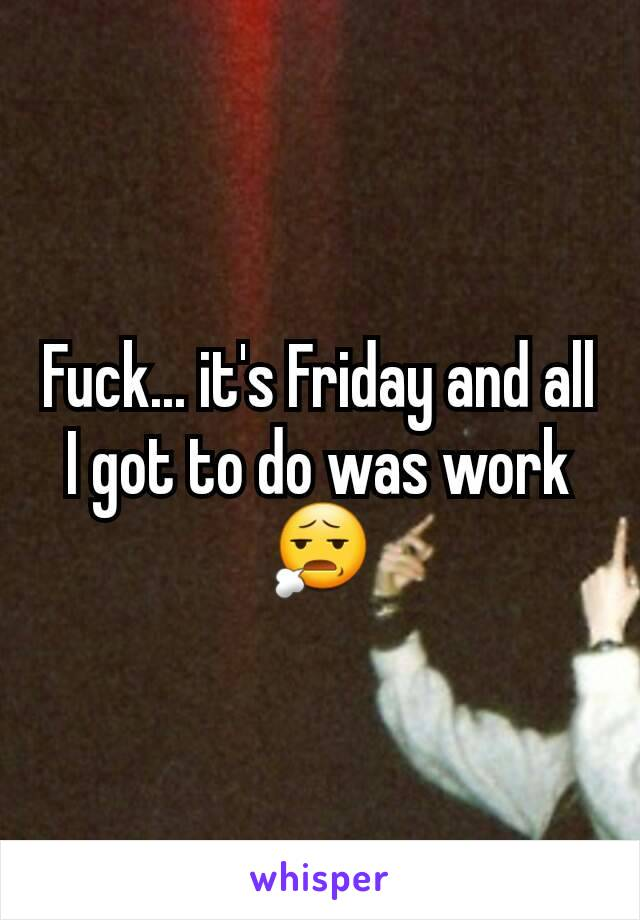 Fuck... it's Friday and all I got to do was work 😧
