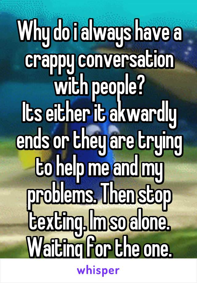 Why do i always have a crappy conversation with people? Its either it akwardly ends or they are trying to help me and my problems. Then stop texting. Im so alone. Waiting for the one.