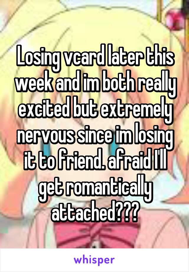 Losing vcard later this week and im both really excited but extremely nervous since im losing it to friend. afraid I'll get romantically attached???