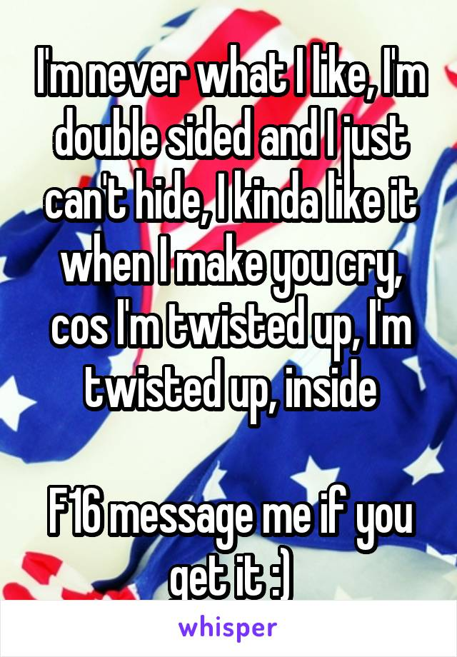 I'm never what I like, I'm double sided and I just can't hide, I kinda like it when I make you cry, cos I'm twisted up, I'm twisted up, inside  F16 message me if you get it :)